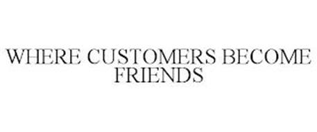 WHERE CUSTOMERS BECOME FRIENDS