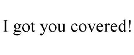 I GOT YOU COVERED!