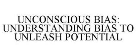 UNCONSCIOUS BIAS: UNDERSTANDING BIAS TO UNLEASH POTENTIAL