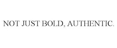 NOT JUST BOLD, AUTHENTIC.