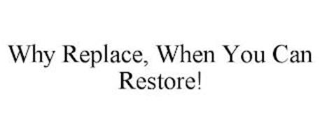 WHY REPLACE, WHEN YOU CAN RESTORE!