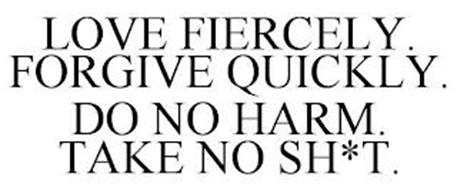 LOVE FIERCELY. FORGIVE QUICKLY. DO NO HARM. TAKE NO SH*T.
