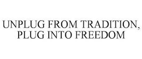UNPLUG FROM TRADITION, PLUG INTO FREEDOM