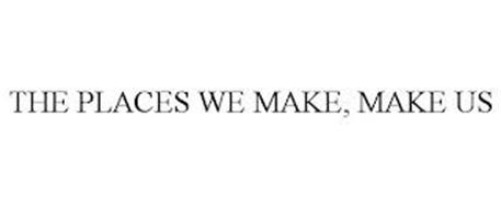 THE PLACES WE MAKE, MAKE US