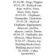 03.01.08 - DOGS; PUPPIES 03.01.24 - STYLIZED CATS, DOGS, WOLVES, FOXES, BEARS, LIONS, TIGERS 03.03.01 - ELEPHANTS; MAMMOTHS; MASTODONS 03.03.24 - STYLIZED ELEPHANTS, HIPPOPOTAMI, RHINOCERI, GIRAFFES, ALPACAS, CAMELS, LLAMAS 05.05.25 - DAFFODILS; IRIS (FLOWER); OTHER FLOWERS 21.01.07 - BLOCKS, TOY; BUILDING BLOCKS (TOY); BUILDING PIECES (TOY) 26.19.04 - CUBES (GEOMETRIC)