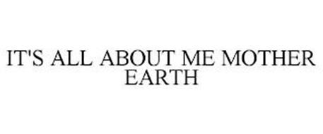 IT'S ALL ABOUT ME MOTHER EARTH