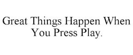 GREAT THINGS HAPPEN WHEN YOU PRESS PLAY.