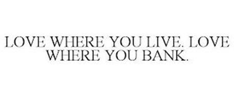 LOVE WHERE YOU LIVE. LOVE WHERE YOU BANK.