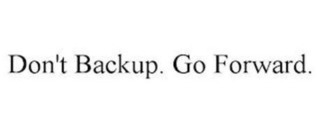 DON'T BACKUP. GO FORWARD.