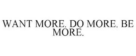 WANT MORE. DO MORE. BE MORE.
