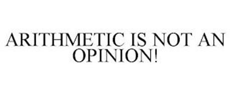 ARITHMETIC IS NOT AN OPINION!