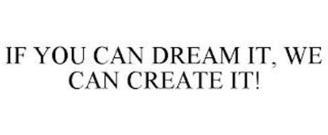 IF YOU CAN DREAM IT, WE CAN CREATE IT!