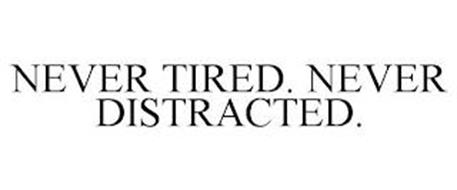 NEVER TIRED. NEVER DISTRACTED.
