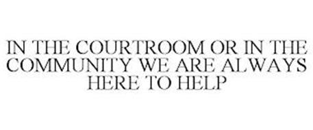 IN THE COURTROOM OR IN THE COMMUNITY WE ARE ALWAYS HERE TO HELP