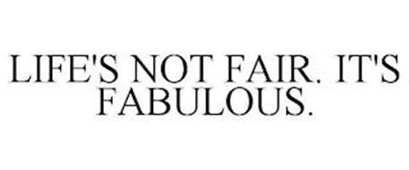 LIFE'S NOT FAIR. IT'S FABULOUS.