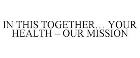 IN THIS TOGETHER... YOUR HEALTH - OUR MISSION