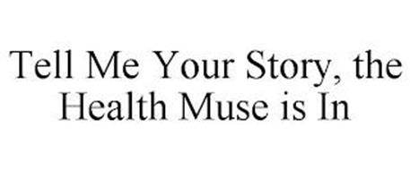TELL ME YOUR STORY, THE HEALTH MUSE IS IN