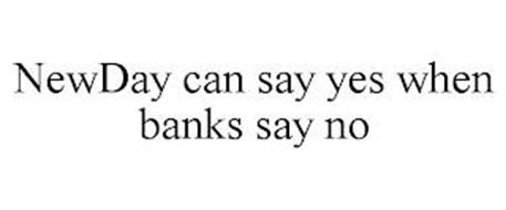 NEWDAY CAN SAY YES WHEN BANKS SAY NO