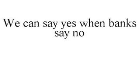WE CAN SAY YES WHEN BANKS SAY NO