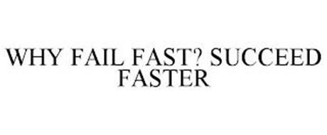 WHY FAIL FAST? SUCCEED FASTER