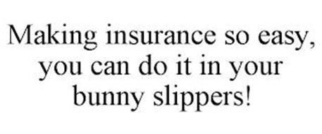 MAKING INSURANCE SO EASY, YOU CAN DO IT IN YOUR BUNNY SLIPPERS!