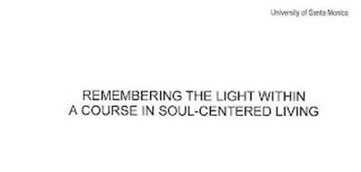 REMEMBERING THE LIGHT WITHIN A COURSE IN SOUL-CENTERED LIVING UNIVERSITY OF SANTA MONICA