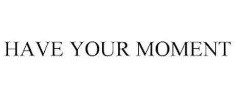HAVE YOUR MOMENT