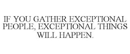 IF YOU GATHER EXCEPTIONAL PEOPLE, EXCEPTIONAL THINGS WILL HAPPEN.