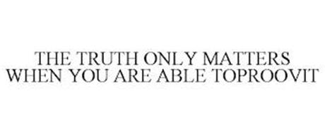 THE TRUTH ONLY MATTERS WHEN YOU ARE ABLE TOPROOVIT
