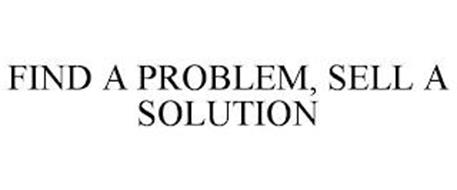 FIND A PROBLEM, SELL A SOLUTION