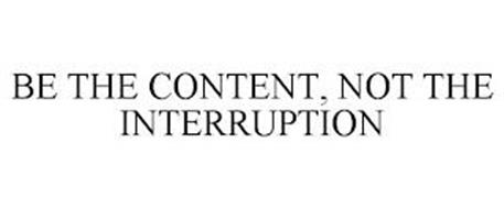 BE THE CONTENT, NOT THE INTERRUPTION
