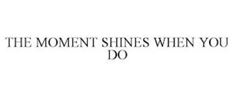 THE MOMENT SHINES WHEN YOU DO