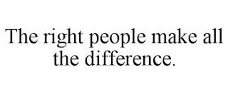 THE RIGHT PEOPLE MAKE ALL THE DIFFERENCE.