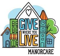 GIVE WHERE YOU LIVE MANORCARE