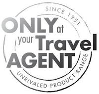 ONLY AT YOUR TRAVEL AGENT SINCE 1951 UNRIVALED PRODUCT RANGE