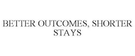 BETTER OUTCOMES, SHORTER STAYS