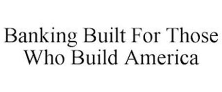 BANKING BUILT FOR THOSE WHO BUILD AMERICA