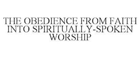 THE OBEDIENCE FROM FAITH INTO SPIRITUALLY-SPOKEN WORSHIP