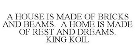 A HOUSE IS MADE OF BRICKS AND BEAMS. A HOME IS MADE OF REST AND DREAMS. KING KOIL