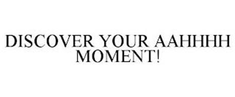 DISCOVER YOUR AAHHHH MOMENT!