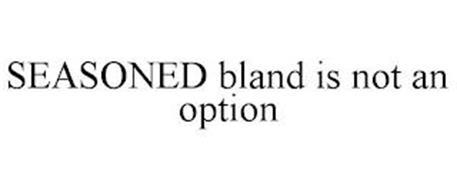 SEASONED BLAND IS NOT AN OPTION