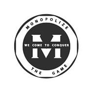 MONOPOLIZE THE GAME WE COME TO CONQUER M
