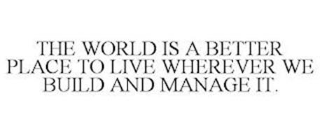 THE WORLD IS A BETTER PLACE TO LIVE WHEREVER WE BUILD AND MANAGE IT.