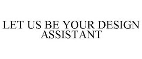 LET US BE YOUR DESIGN ASSISTANT