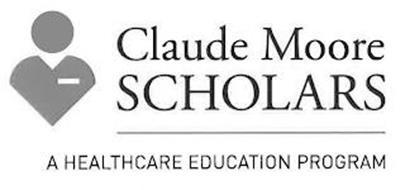 CLAUDE MOORE SCHOLARS A HEALTHCARE EDUCATION PROGRAM