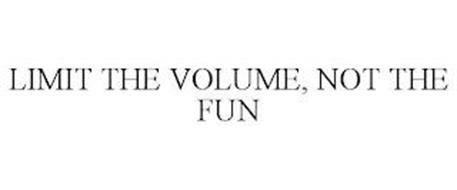 LIMIT THE VOLUME, NOT THE FUN