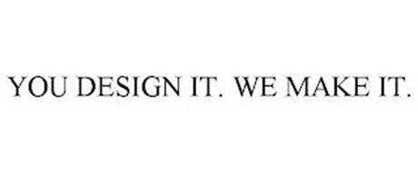YOU DESIGN IT. WE MAKE IT.