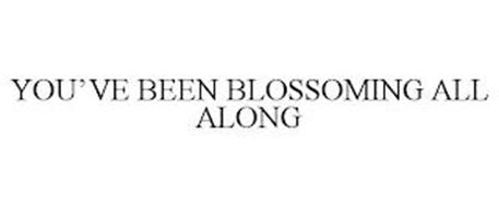 YOU'VE BEEN BLOSSOMING ALL ALONG