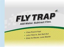 FLY TRAP ADD WATER. SUBTRACT FLIES.  · FLIES FIND IT FAST · LETS FLIES IN, BUT NOT OUT · EASY TO REUSE, LESS WASTE