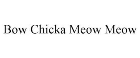BOW CHICKA MEOW MEOW